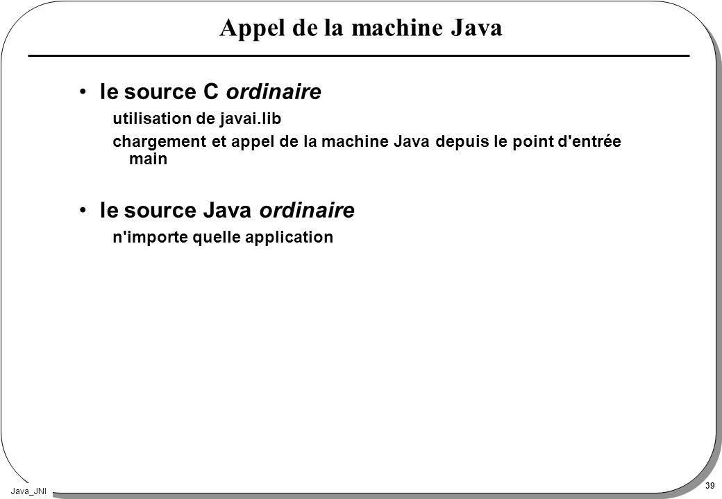Java_JNI 39 Appel de la machine Java le source C ordinaire utilisation de javai.lib chargement et appel de la machine Java depuis le point d'entrée ma
