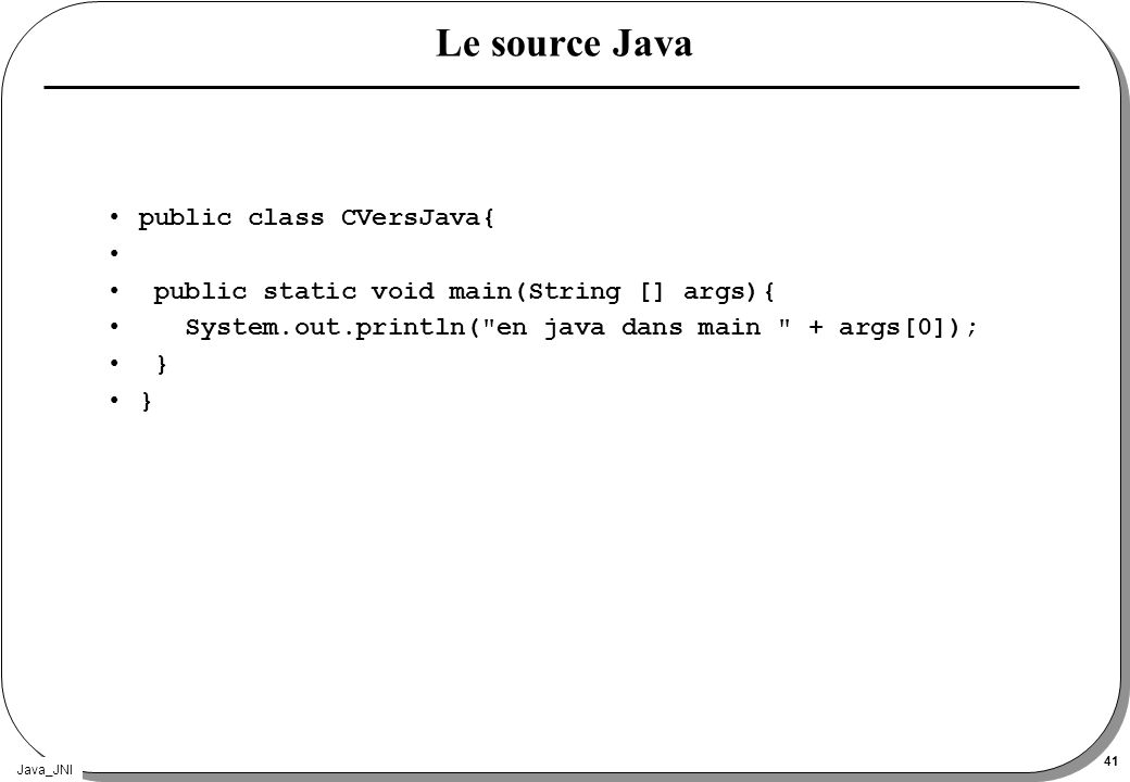 Java_JNI 41 Le source Java public class CVersJava{ public static void main(String [] args){ System.out.println(
