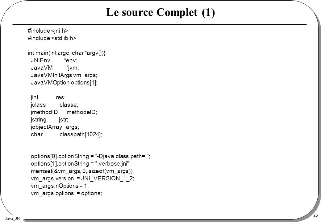 Java_JNI 42 Le source Complet (1) #include int main(int argc, char *argv[]){ JNIEnv *env; JavaVM *jvm; JavaVMInitArgs vm_args; JavaVMOption options[1]