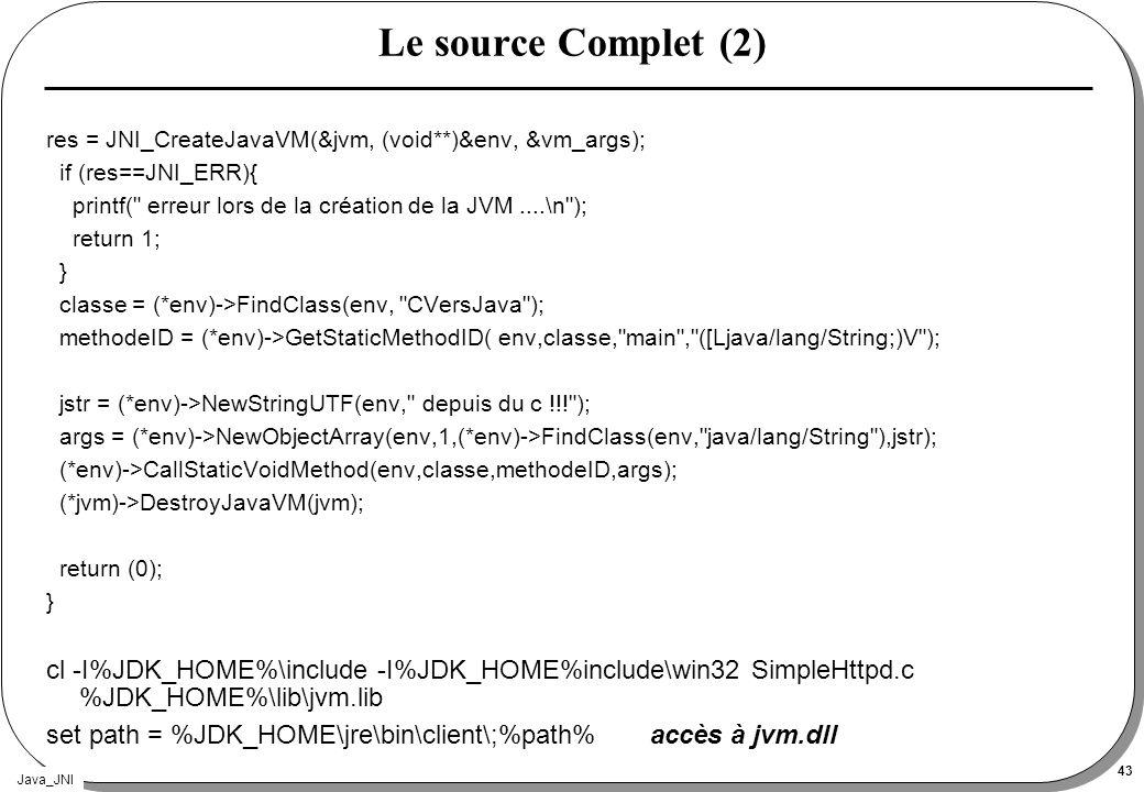Java_JNI 43 Le source Complet (2) res = JNI_CreateJavaVM(&jvm, (void**)&env, &vm_args); if (res==JNI_ERR){ printf(