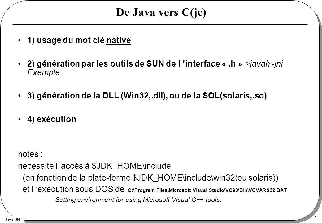 Java_JNI 7 jc) 1) Le source Java public class JavaVersC { public native void bonjour(); // (1) public static void main(String args[]) { new JavaVersC().bonjour(); } static{ System.loadLibrary( VersC ); // (2) } >javac JavaVersC.java (1) emploi de native (2) chargement de la librairie (DLL/sol) dans laquelle sera implémentée le code C de bonjour
