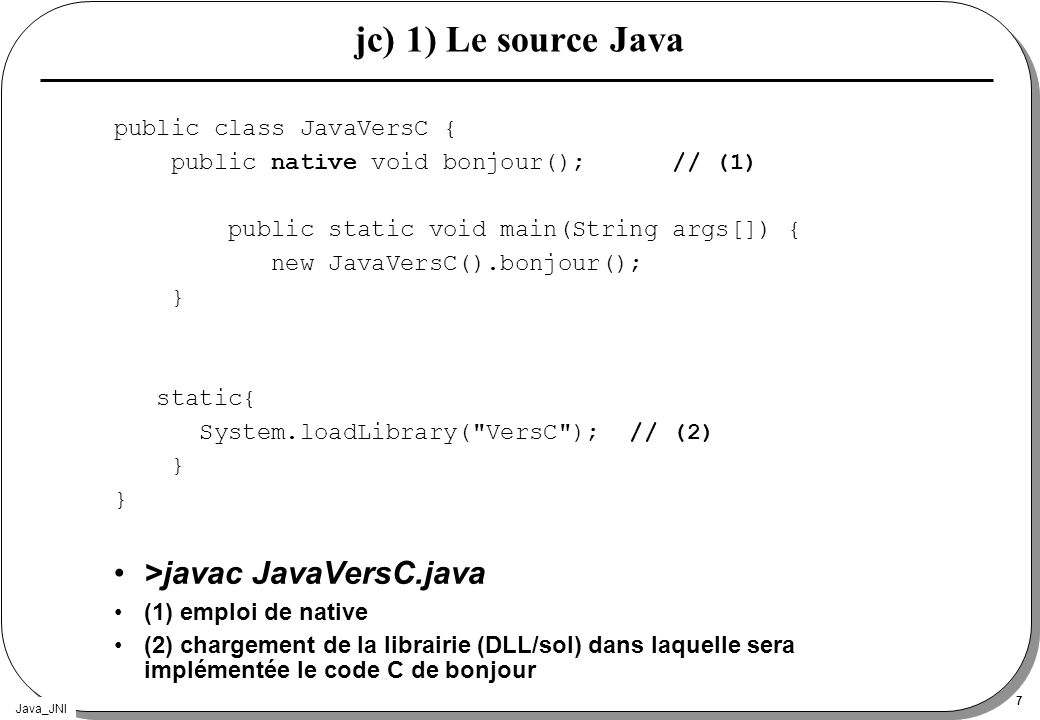 Java_JNI 7 jc) 1) Le source Java public class JavaVersC { public native void bonjour(); // (1) public static void main(String args[]) { new JavaVersC(