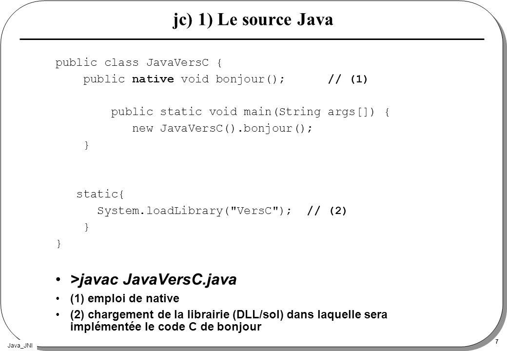 Java_JNI 28 instanceof IsInstanceOf class A{} class B extends A{void callP(boolean b){…};}...// obj est de classe déclarée A mais constatée B jclass classeB = (*env)->FindClass( B ); if ((*env)->IsInstanceOf(obj,classeB)){ jMethodID mid = (*env)->GetMethodID(classeB, callP , (Z)V ); jbool val = JNI_TRUE; (*env)->CallVoidMethod(obj,mid,val) ; } instruction JVM : instanceof, (checkcast)