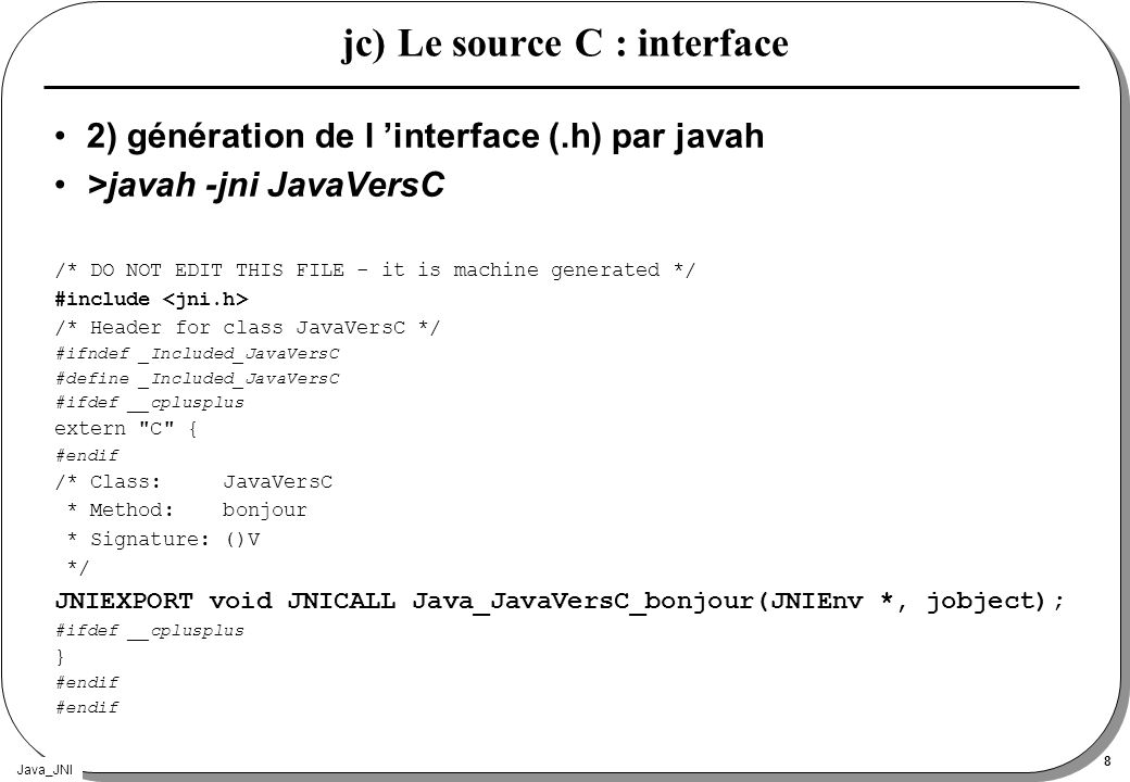 Java_JNI 8 jc) Le source C : interface 2) génération de l interface (.h) par javah >javah -jni JavaVersC /* DO NOT EDIT THIS FILE - it is machine gene