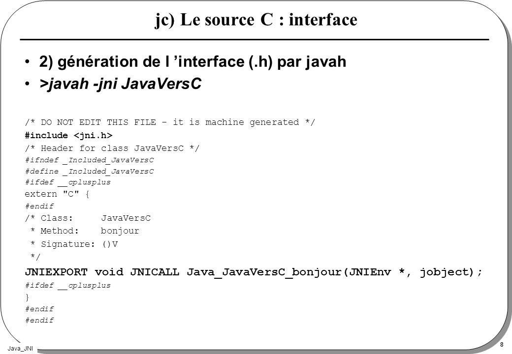 Java_JNI 8 jc) Le source C : interface 2) génération de l interface (.h) par javah >javah -jni JavaVersC /* DO NOT EDIT THIS FILE - it is machine generated */ #include /* Header for class JavaVersC */ #ifndef _Included_JavaVersC #define _Included_JavaVersC #ifdef __cplusplus extern C { #endif /* Class: JavaVersC * Method: bonjour * Signature: ()V */ JNIEXPORT void JNICALL Java_JavaVersC_bonjour(JNIEnv *, jobject); #ifdef __cplusplus } #endif