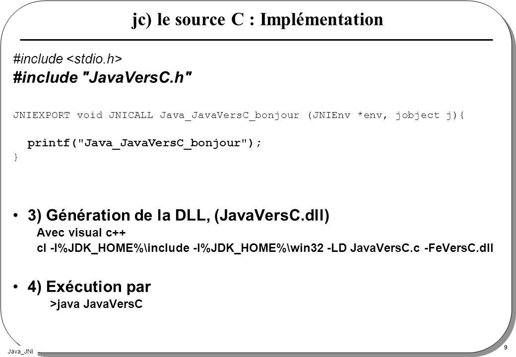 Java_JNI 9 jc) le source C : Implémentation #include #include JavaVersC.h JNIEXPORT void JNICALL Java_JavaVersC_bonjour (JNIEnv *env, jobject j){ printf( Java_JavaVersC_bonjour ); } 3) Génération de la DLL, (JavaVersC.dll) Avec visual c++ cl -I%JDK_HOME%\include -I%JDK_HOME%\win32 -LD JavaVersC.c -FeVersC.dll 4) Exécution par >java JavaVersC