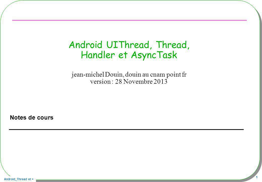 Android_Thread et + 62 En résumé AsyncTask Depuis lUIThread –création dune instance et appel de la méthode execute Exemple new WorkAsyncTask().execute(str1, str2, str3); AsyncTask –Réalise une encapsulation dun Thread et dun Handler Méthodes onPreExecute() –Préambule, lUI exécute cette méthode Result doInBackground(Params…p) –Le contenu de cette méthode sexécute dans un autre Thread onProgressUpdate(Progress…p) –Mise à jour de lUI à la suite de lappel de publishProgress onPostExecute(Result) –Mise à jour de lUI à la fin de la méthode doInBackground