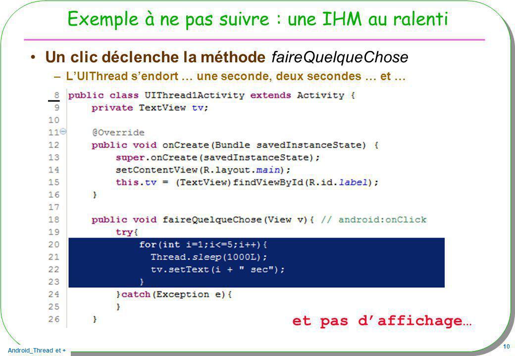 Android_Thread et + 10 Exemple à ne pas suivre : une IHM au ralenti Un clic déclenche la méthode faireQuelqueChose –LUIThread sendort … une seconde, d