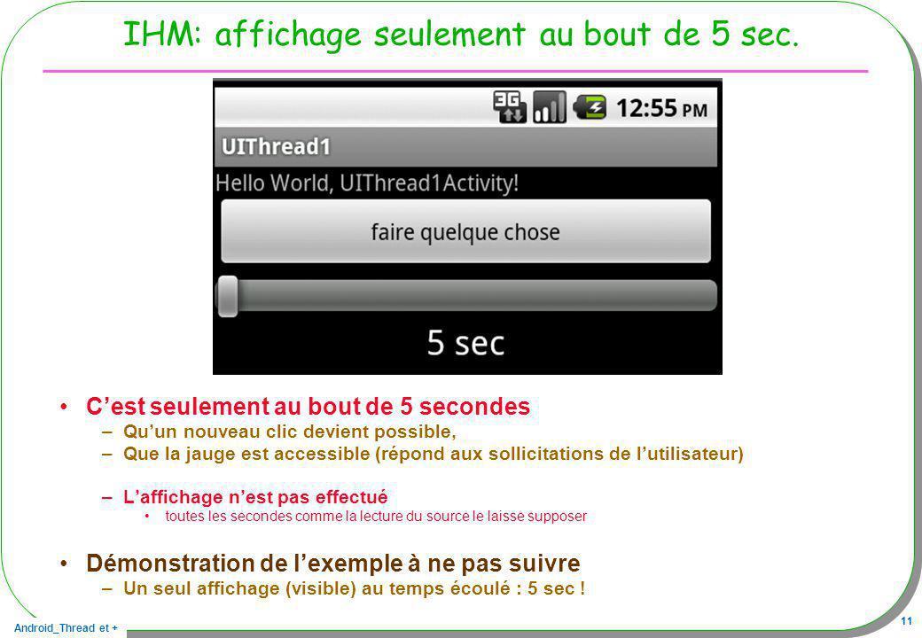 Android_Thread et + 11 IHM: affichage seulement au bout de 5 sec. Cest seulement au bout de 5 secondes –Quun nouveau clic devient possible, –Que la ja