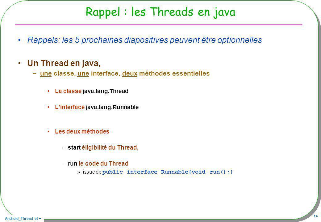 Android_Thread et + 14 Rappel : les Threads en java Rappels: les 5 prochaines diapositives peuvent être optionnelles Un Thread en java, –une classe, u