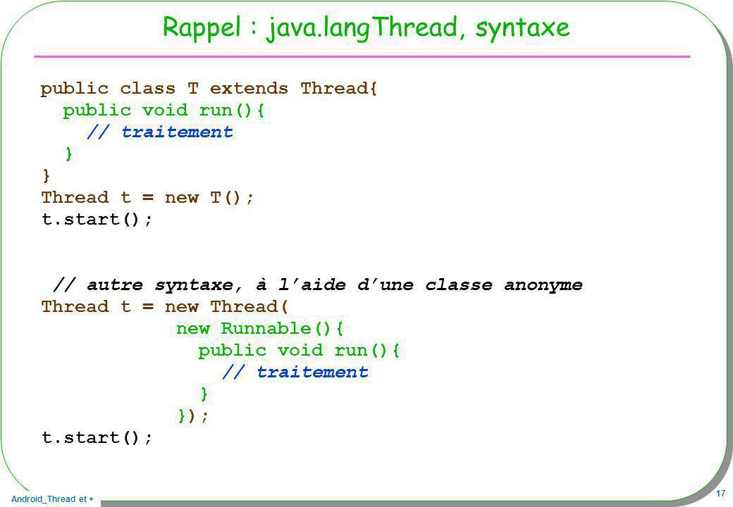Android_Thread et + 17 Rappel : java.langThread, syntaxe public class T extends Thread{ public void run(){ // traitement } Thread t = new T(); t.start