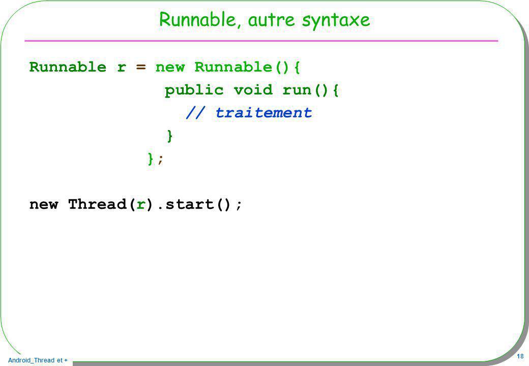 Android_Thread et + 18 Runnable, autre syntaxe Runnable r = new Runnable(){ public void run(){ // traitement } }; new Thread(r).start();