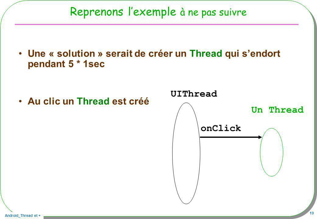 Android_Thread et + 19 Reprenons lexemple à ne pas suivre Une « solution » serait de créer un Thread qui sendort pendant 5 * 1sec Au clic un Thread es
