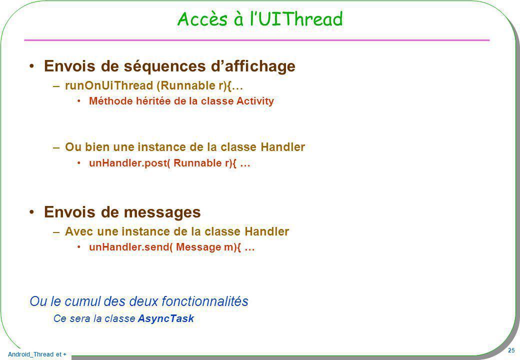 Android_Thread et + 25 Accès à lUIThread Envois de séquences daffichage –runOnUiThread (Runnable r){… Méthode héritée de la classe Activity –Ou bien u