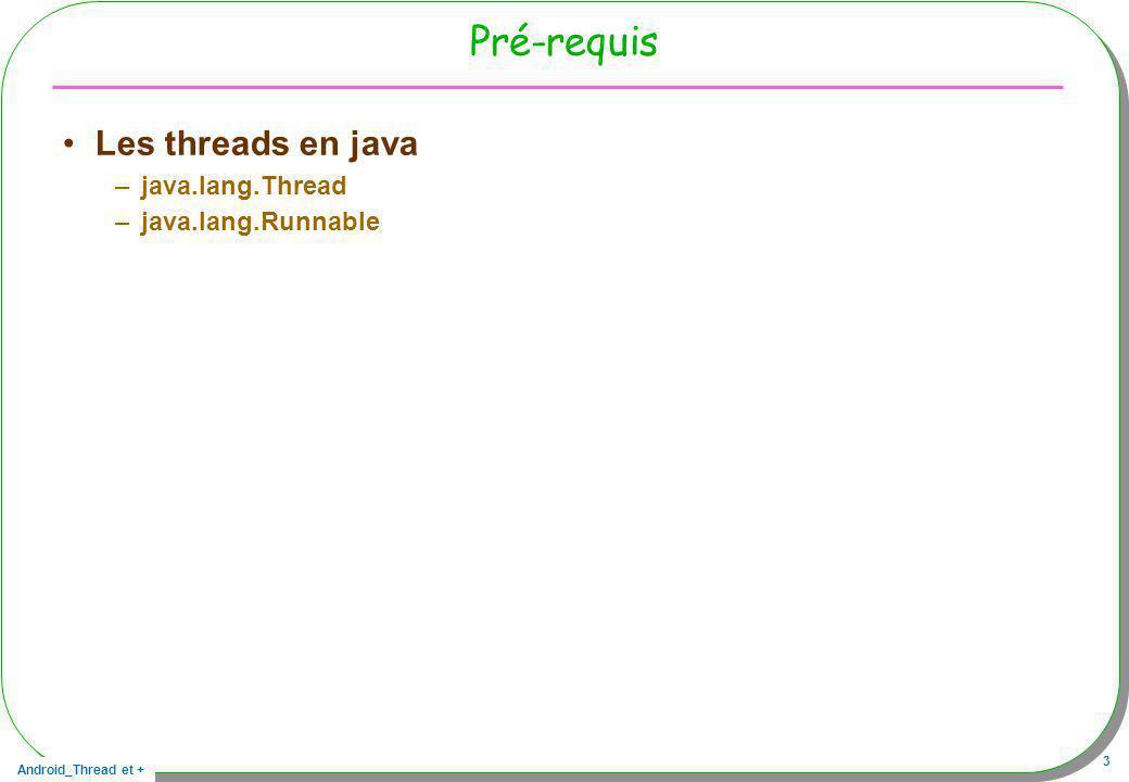 Android_Thread et + 14 Rappel : les Threads en java Rappels: les 5 prochaines diapositives peuvent être optionnelles Un Thread en java, –une classe, une interface, deux méthodes essentielles La classe java.lang.Thread Linterface java.lang.Runnable Les deux méthodes –start éligibilité du Thread, –run le code du Thread »issue de public interface Runnable{void run();}