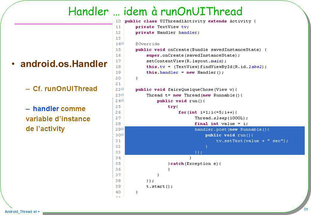 Android_Thread et + 31 Handler … idem à runOnUIThread android.os.Handler –Cf. runOnUIThread –handler comme variable dinstance de lactivity