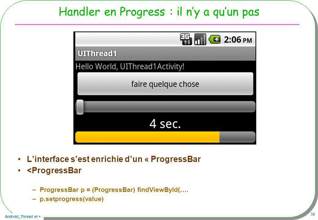 Android_Thread et + 32 Handler en Progress : il ny a quun pas Linterface sest enrichie dun « ProgressBar <ProgressBar –ProgressBar p = (ProgressBar) f