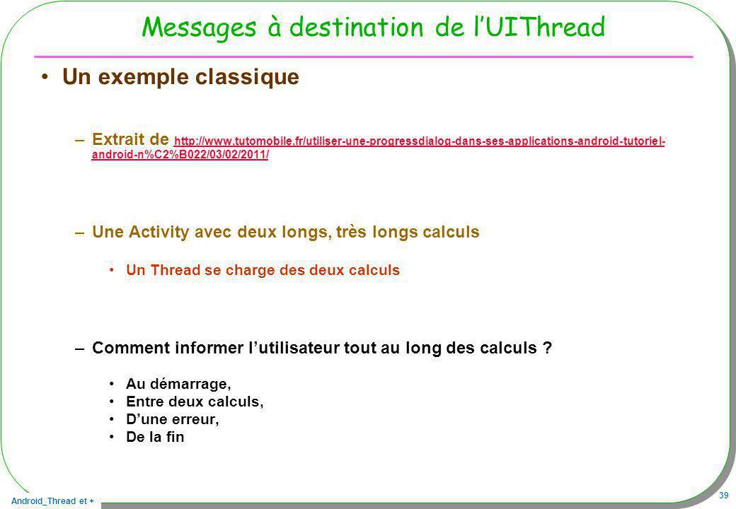 Android_Thread et + 39 Messages à destination de lUIThread Un exemple classique –Extrait de http://www.tutomobile.fr/utiliser-une-progressdialog-dans-