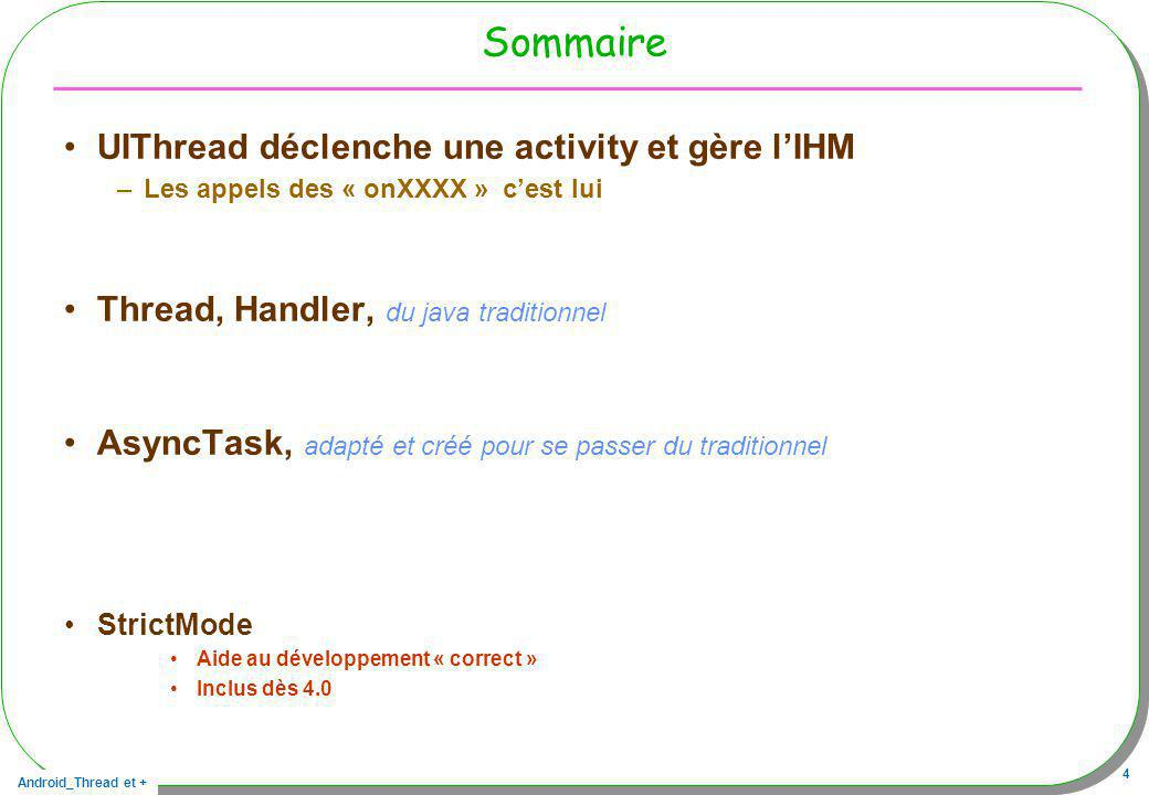 Android_Thread et + 45 Envoi et réception final Handler mHandler = new Handler() { public void handleMessage(Message msg) { if (mProgressDialog.isShowing()) { if(msg.what==MSG_IND) mProgressDialog.setMessage(((String) msg.obj)); if(msg.what==MSG_END){ Toast.makeText(getBaseContext(), Info: + (String)msg.obj, Toast.LENGTH_LONG ).show(); mProgressDialog.dismiss(); } }}}; public void onClickStart(View v){ mProgressDialog = ProgressDialog.show(this, Patience , de longs calculs commencent... , true); Runnable r = new Runnable(){ public void run(){ String progressBarData = le premier calcul débute... ; Message msg = mHandler.obtainMessage(MSG_IND, (Object) progressBarData); mHandler.sendMessage(msg); doLongOperation1(); progressBarData = et maintenant le deuxième calcul... ; msg = mHandler.obtainMessage(MSG_IND, (Object) progressBarData); mHandler.sendMessage(msg); doLongOperation2(); progressBarData = voilà c est fini... ; msg = mHandler.obtainMessage(MSG_END, (Object) progressBarData); mHandler.sendMessage(msg); }}; new Thread(r).start(); } 1 2 3