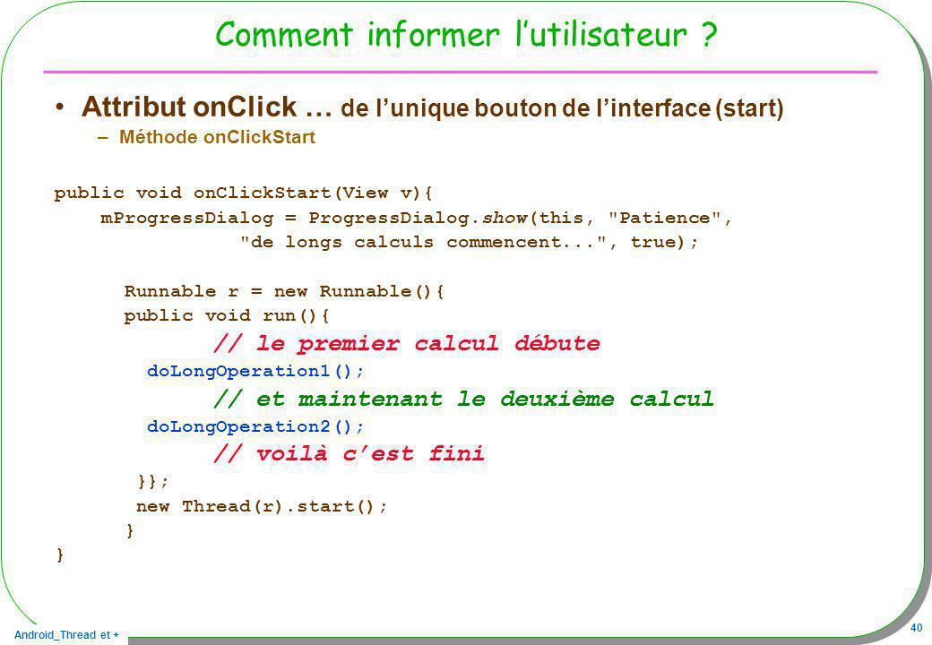 Android_Thread et + 40 Comment informer lutilisateur ? Attribut onClick … de lunique bouton de linterface (start) –Méthode onClickStart public void on