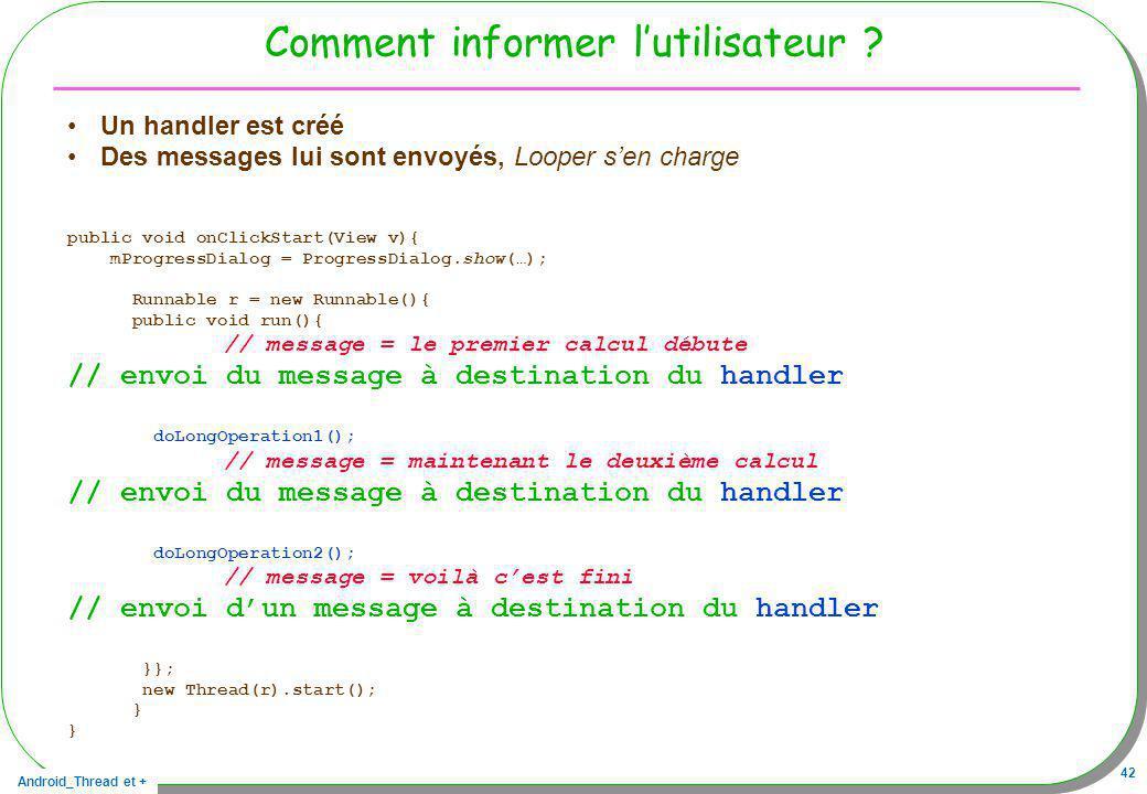 Android_Thread et + 42 Comment informer lutilisateur ? Un handler est créé Des messages lui sont envoyés, Looper sen charge public void onClickStart(V