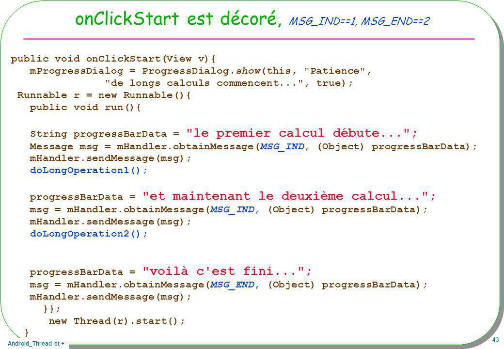 Android_Thread et + 43 onClickStart est décoré, MSG_IND==1, MSG_END==2 public void onClickStart(View v){ mProgressDialog = ProgressDialog.show(this,
