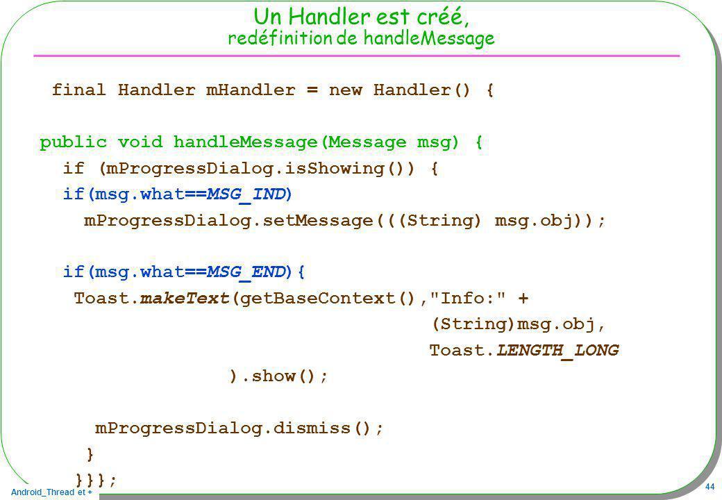 Android_Thread et + 44 Un Handler est créé, redéfinition de handleMessage final Handler mHandler = new Handler() { public void handleMessage(Message m