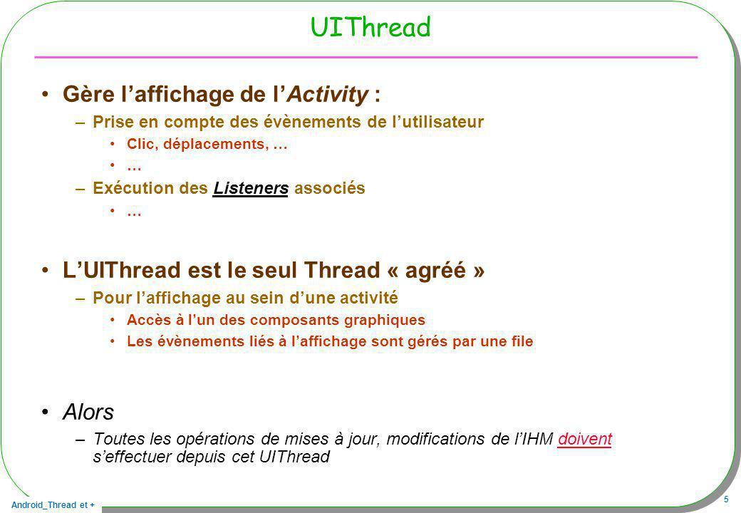 Android_Thread et + 6 En « rappel » Une application engendre un processus linux A ce processus est associée une DVM Cette DVM installe des Threads Parmi ces Threads, –Un thread est nommé main alias UIThread Le thread main alias UIThread –Crée, initialise lactivité, –Déclenche les méthodes selon le cycle de vie –Et est chargé de laffichage, –De la prise en charge des actions de lutilisateur