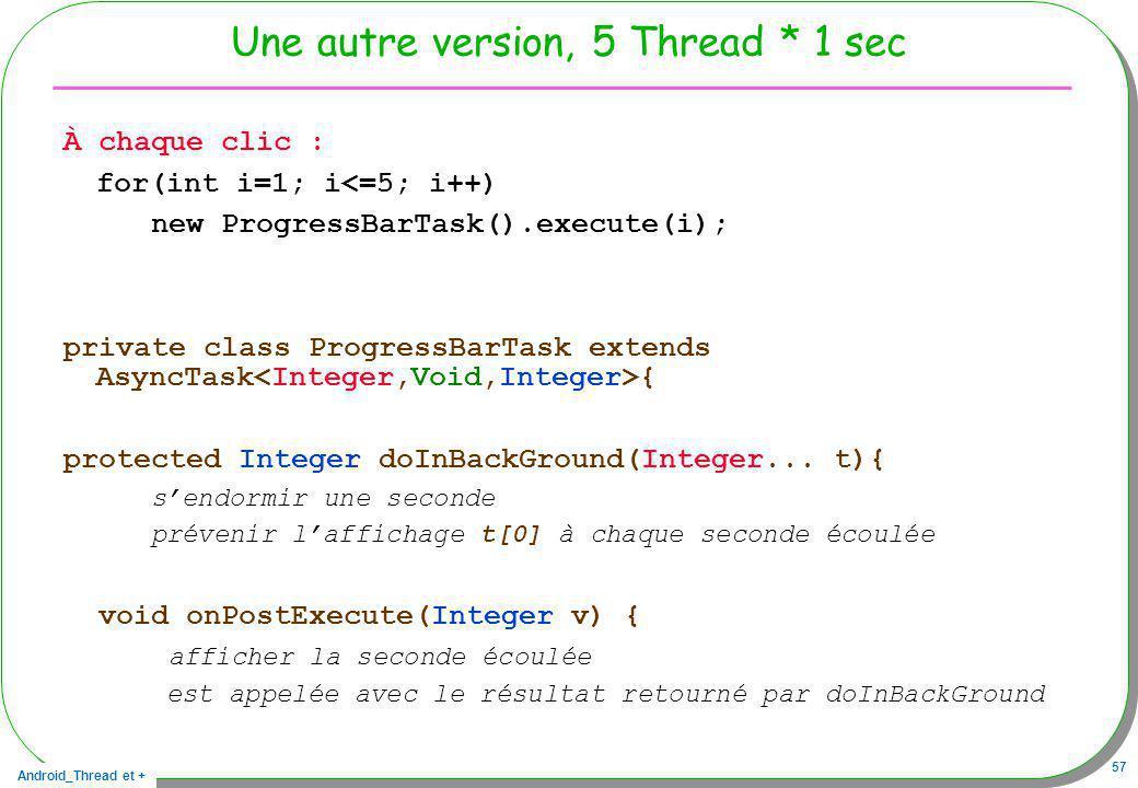 Android_Thread et + 57 Une autre version, 5 Thread * 1 sec À chaque clic : for(int i=1; i<=5; i++) new ProgressBarTask().execute(i); private class Pro