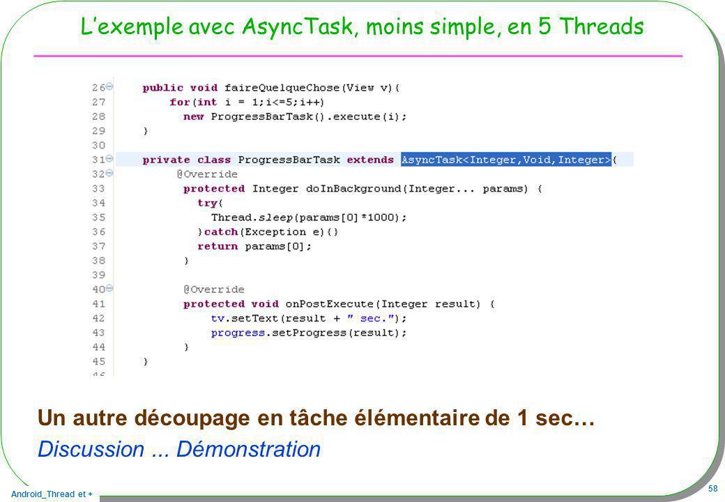 Android_Thread et + 58 Lexemple avec AsyncTask, moins simple, en 5 Threads Un autre découpage en tâche élémentaire de 1 sec… Discussion... Démonstrati