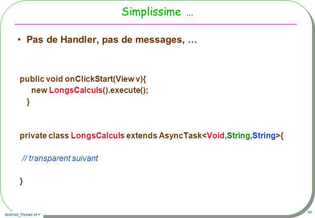 Android_Thread et + 60 Simplissime … Pas de Handler, pas de messages, … public void onClickStart(View v){ new LongsCalculs().execute(); } private clas