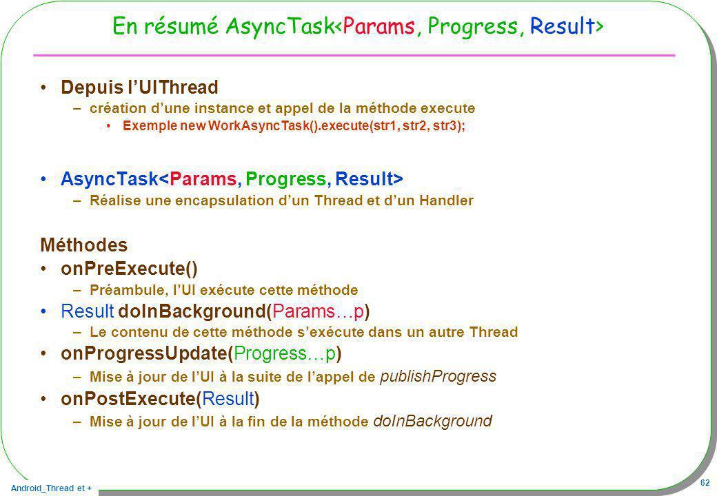 Android_Thread et + 62 En résumé AsyncTask Depuis lUIThread –création dune instance et appel de la méthode execute Exemple new WorkAsyncTask().execute