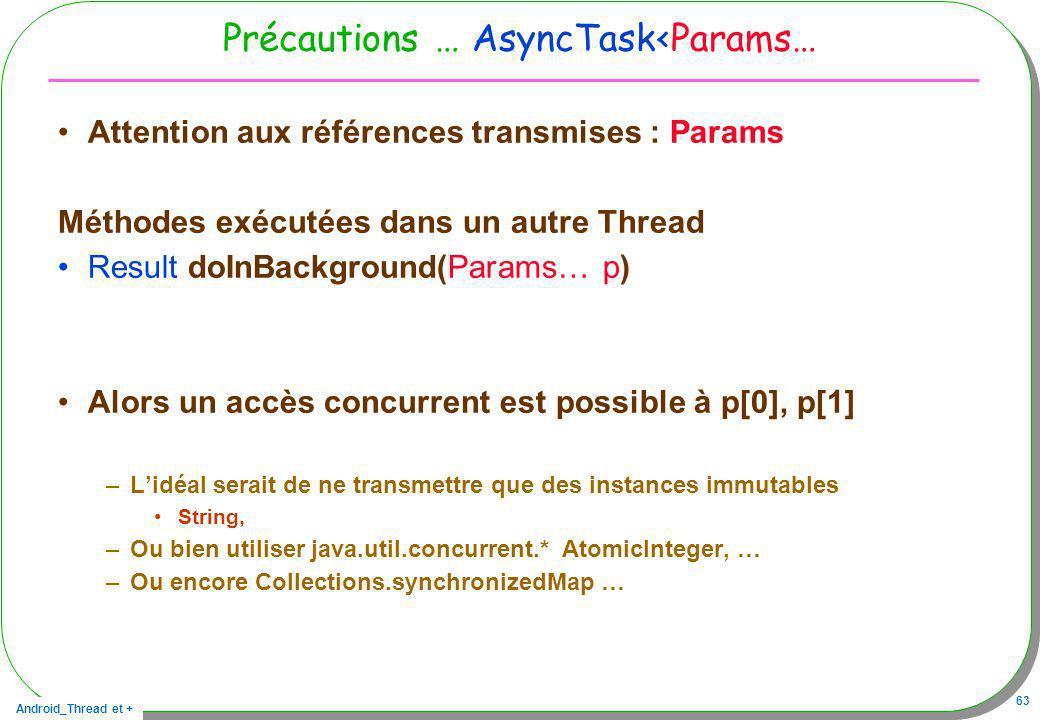 Android_Thread et + 63 Précautions … AsyncTask<Params… Attention aux références transmises : Params Méthodes exécutées dans un autre Thread Result doI