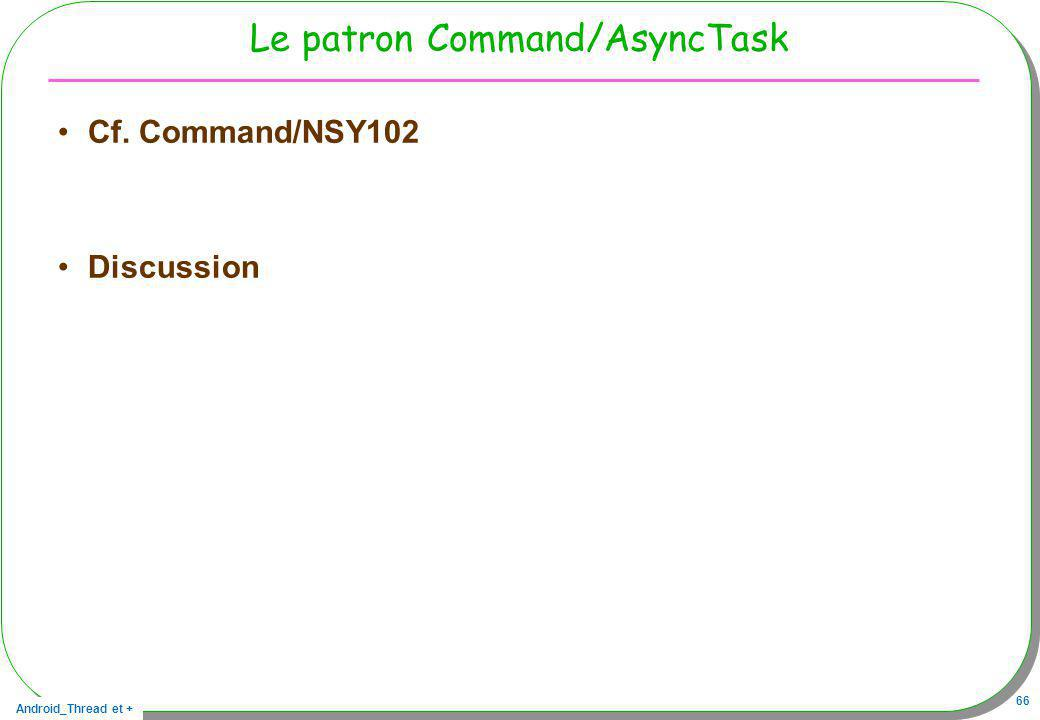 Android_Thread et + 66 Le patron Command/AsyncTask Cf. Command/NSY102 Discussion