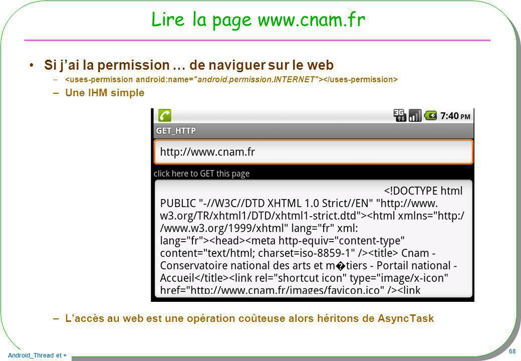 Android_Thread et + 68 Lire la page www.cnam.fr Si jai la permission … de naviguer sur le web – –Une IHM simple –Laccès au web est une opération coûte