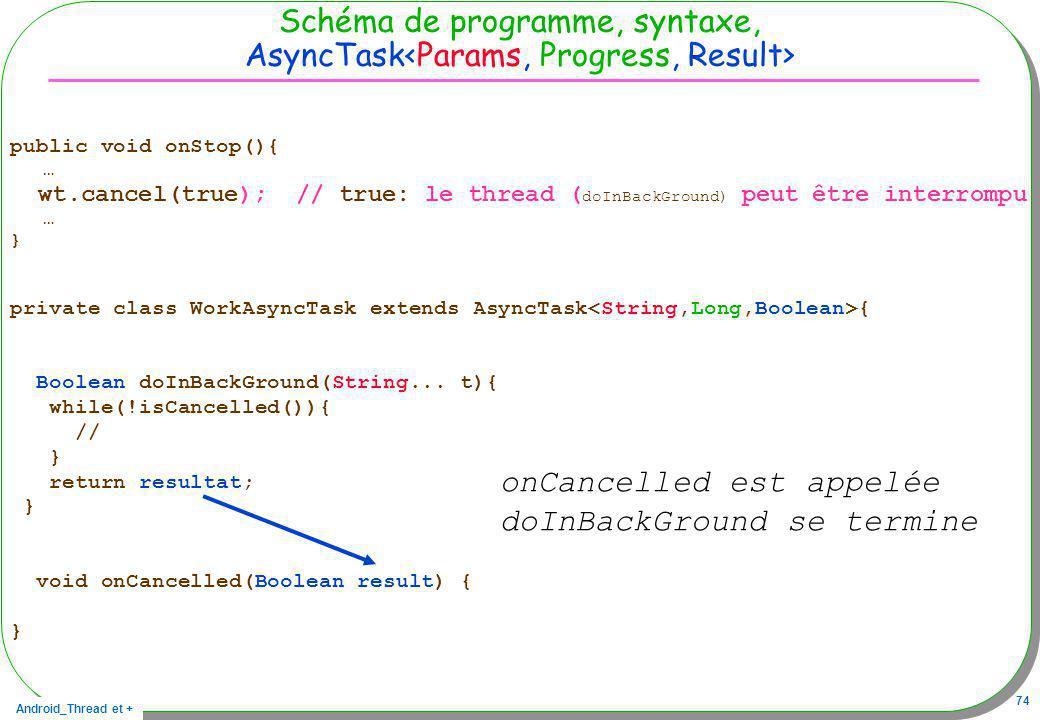 Android_Thread et + 74 Schéma de programme, syntaxe, AsyncTask public void onStop(){ … wt.cancel(true); // true: le thread ( doInBackGround) peut être