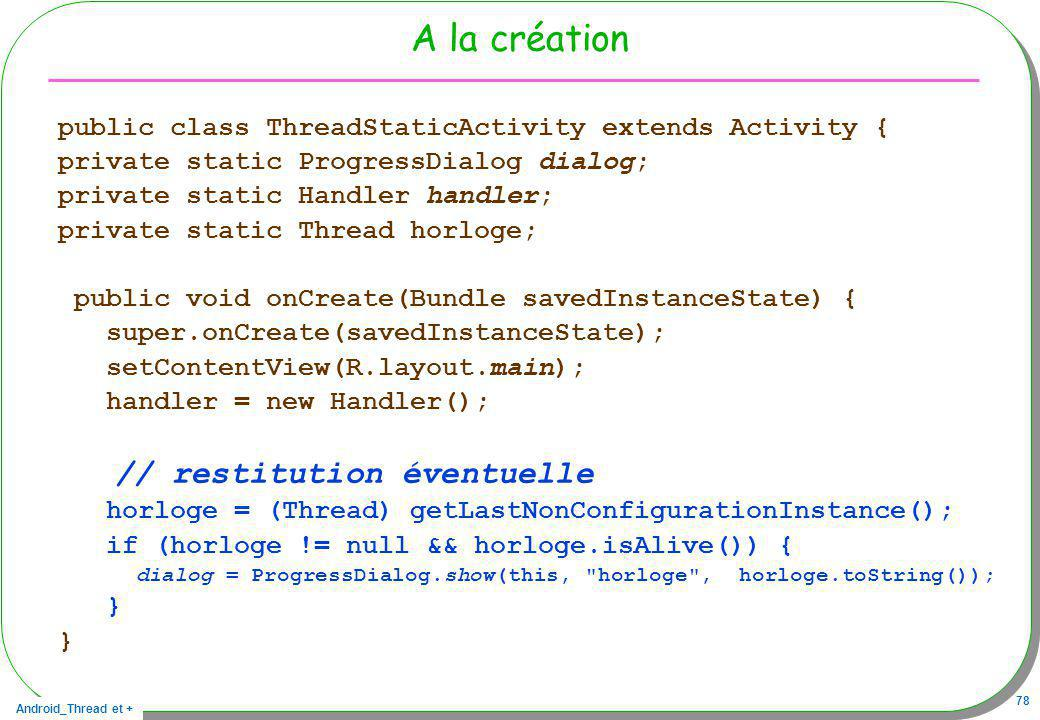 Android_Thread et + 78 A la création public class ThreadStaticActivity extends Activity { private static ProgressDialog dialog; private static Handler