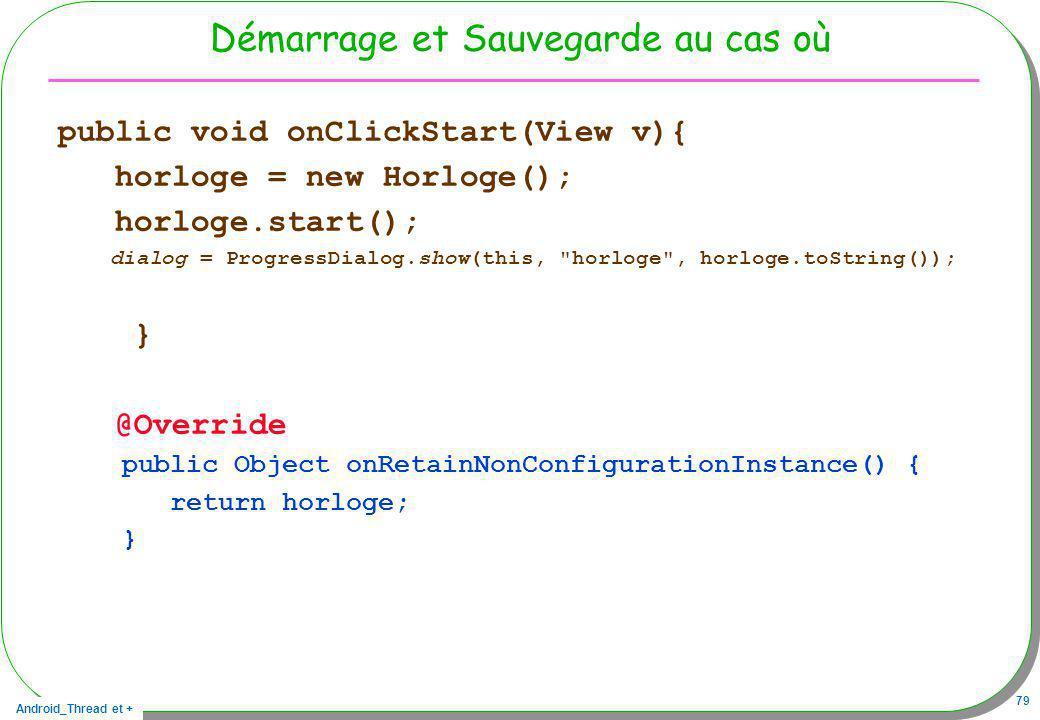 Android_Thread et + 79 Démarrage et Sauvegarde au cas où public void onClickStart(View v){ horloge = new Horloge(); horloge.start(); dialog = Progress