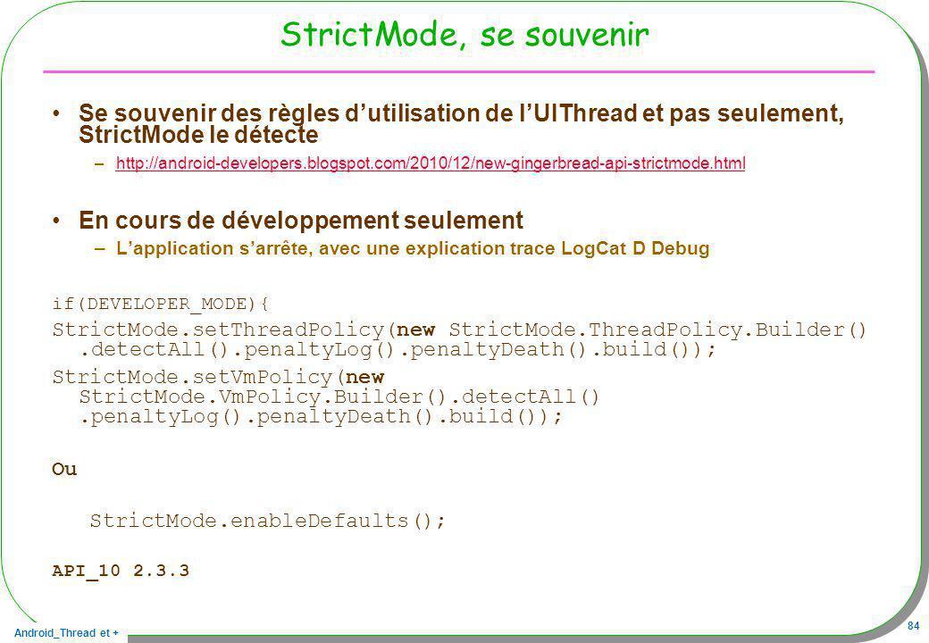 Android_Thread et + 84 StrictMode, se souvenir Se souvenir des règles dutilisation de lUIThread et pas seulement, StrictMode le détecte –http://androi