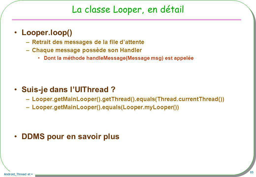 Android_Thread et + 85 La classe Looper, en détail Looper.loop() –Retrait des messages de la file dattente –Chaque message possède son Handler Dont la