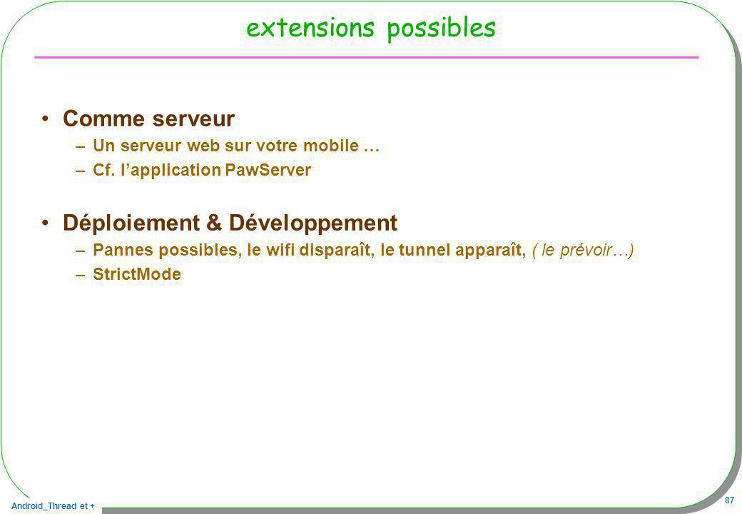 Android_Thread et + 87 extensions possibles Comme serveur –Un serveur web sur votre mobile … –Cf. lapplication PawServer Déploiement & Développement –