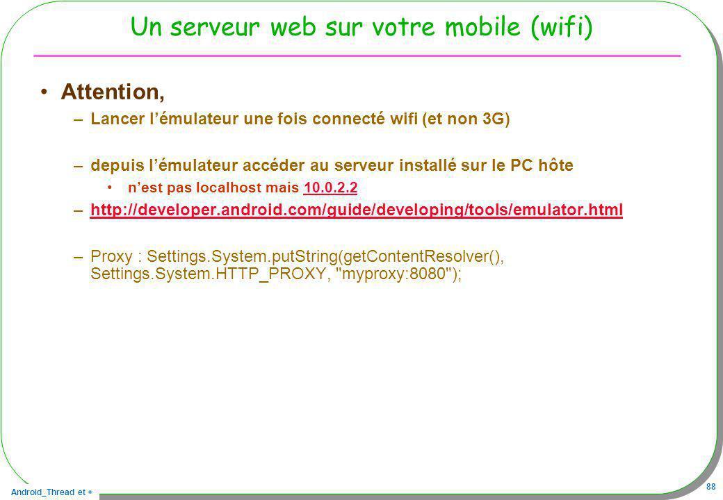 Android_Thread et + 88 Un serveur web sur votre mobile (wifi) Attention, –Lancer lémulateur une fois connecté wifi (et non 3G) –depuis lémulateur accé