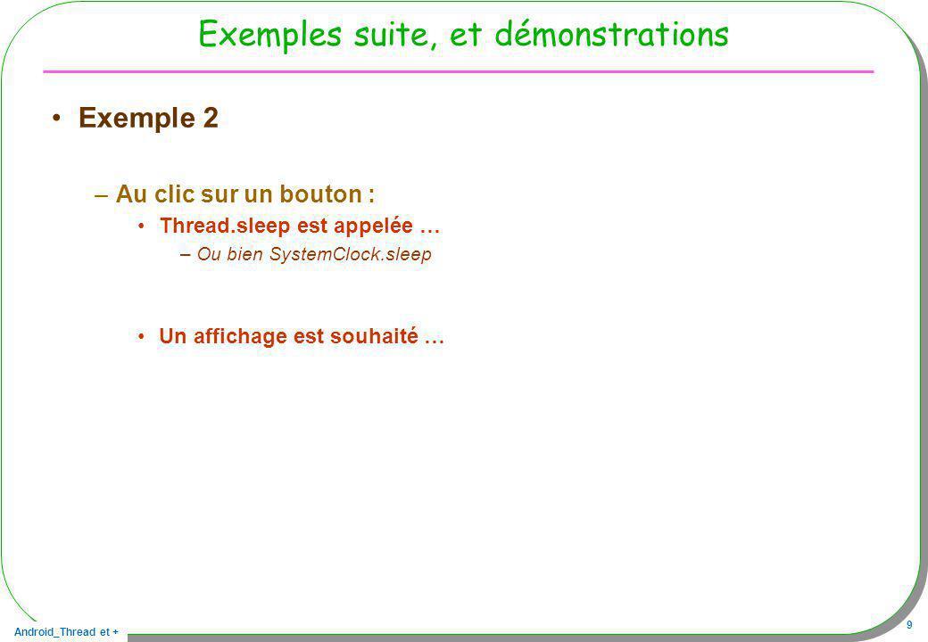 Android_Thread et + 80 Horloge interne et statique … discussions public static class Horloge extends Thread{ private final static int MN = 60*1000; private final static int PERIODE = 10*1000; private int compteur = 0; public String toString(){ return Integer.toString(compteur); } public void run(){ while(compteur<(3*MN)/PERIODE){ // arrêt au bout de 3 mn try{ Thread.sleep(PERIODE); }catch(Exception e){} compteur++; } handler.post(new Runnable(){ // dismiss dans lUIThread public void run(){ dialog.dismiss(); } }); }}