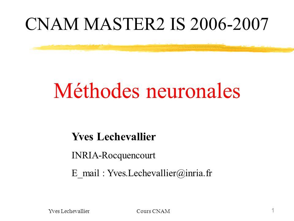 1 Yves Lechevallier Cours CNAM Yves Lechevallier INRIA-Rocquencourt E_mail : Yves.Lechevallier@inria.fr CNAM MASTER2 IS 2006-2007 Méthodes neuronales