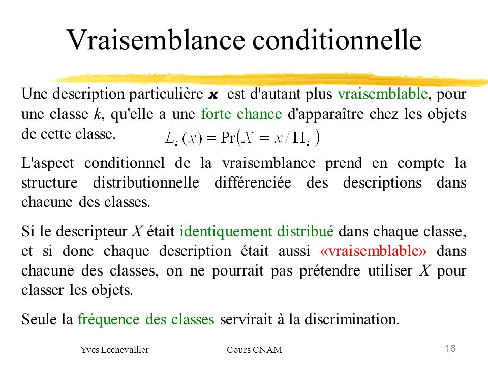 16 Yves Lechevallier Cours CNAM Vraisemblance conditionnelle Une description particulière x est d'autant plus vraisemblable, pour une classe k, qu'ell