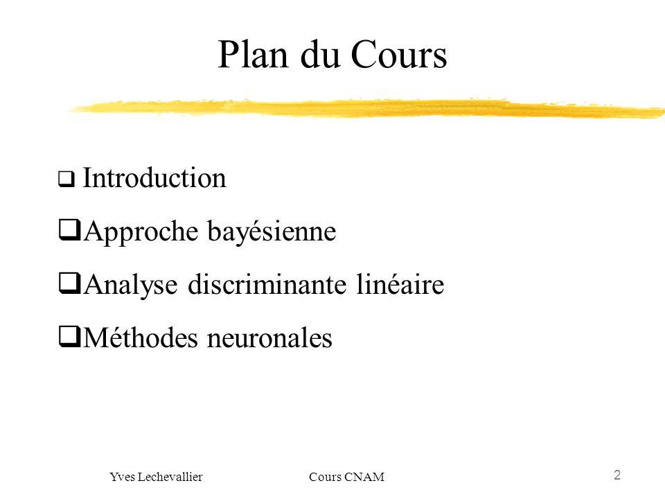 2 Yves Lechevallier Cours CNAM Plan du Cours Introduction Approche bayésienne Analyse discriminante linéaire Méthodes neuronales