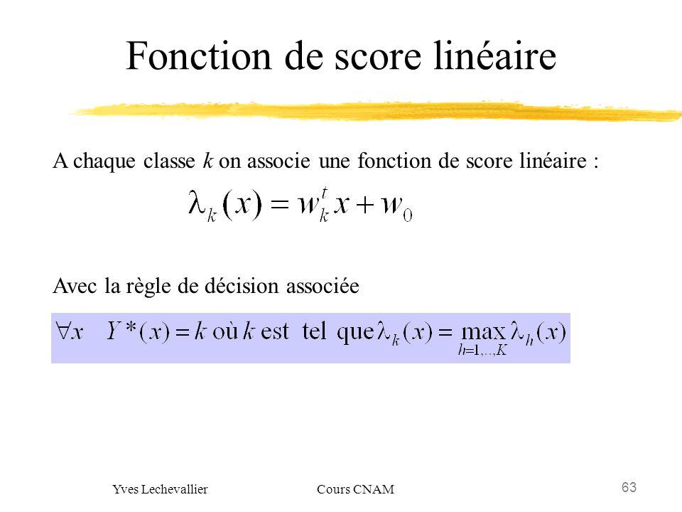 63 Yves Lechevallier Cours CNAM Fonction de score linéaire A chaque classe k on associe une fonction de score linéaire : Avec la règle de décision ass