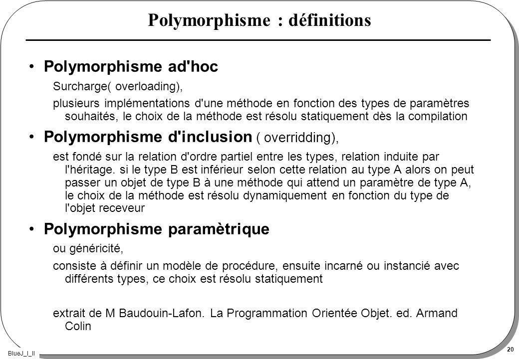 BlueJ_I_II 20 Polymorphisme : définitions Polymorphisme ad hoc Surcharge( overloading), plusieurs implémentations d une méthode en fonction des types de paramètres souhaités, le choix de la méthode est résolu statiquement dès la compilation Polymorphisme d inclusion ( overridding), est fondé sur la relation d ordre partiel entre les types, relation induite par l héritage.