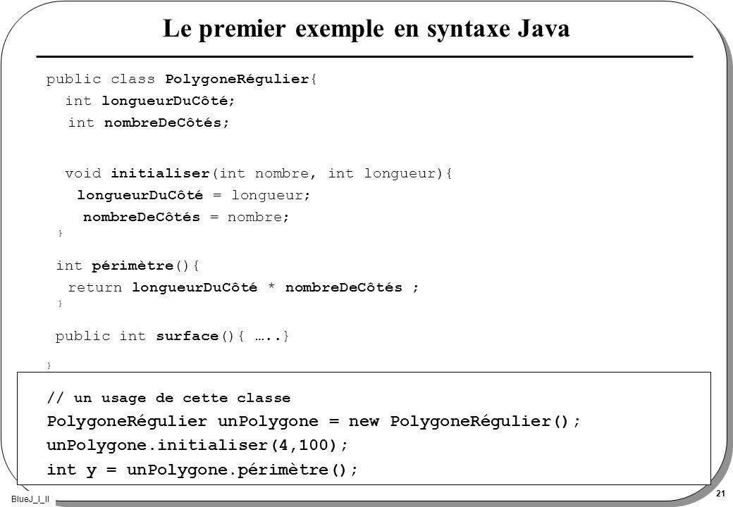 BlueJ_I_II 21 Le premier exemple en syntaxe Java public class PolygoneRégulier{ int longueurDuCôté; int nombreDeCôtés; void initialiser(int nombre, int longueur){ longueurDuCôté = longueur; nombreDeCôtés = nombre; } int périmètre(){ return longueurDuCôté * nombreDeCôtés ; } public int surface(){ …..} } // un usage de cette classe PolygoneRégulier unPolygone = new PolygoneRégulier(); unPolygone.initialiser(4,100); int y = unPolygone.périmètre();