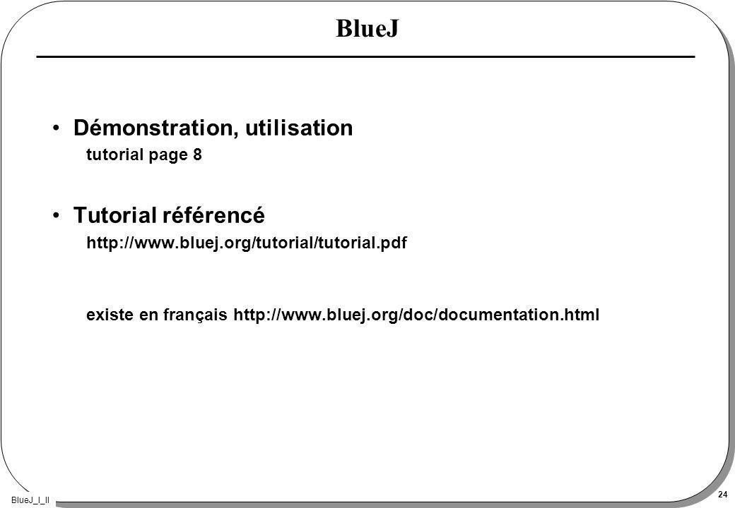BlueJ_I_II 24 BlueJ Démonstration, utilisation tutorial page 8 Tutorial référencé http://www.bluej.org/tutorial/tutorial.pdf existe en français http://www.bluej.org/doc/documentation.html